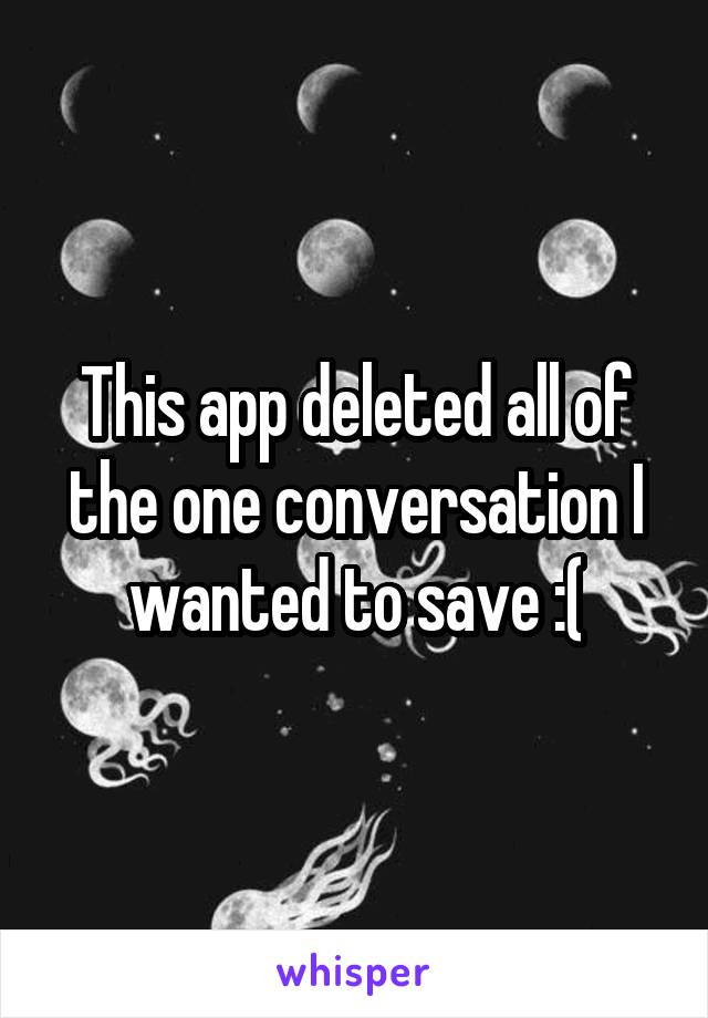 This app deleted all of the one conversation I wanted to save :(