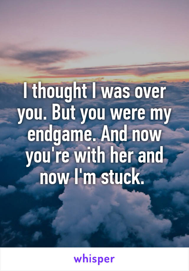 I thought I was over you. But you were my endgame. And now you're with her and now I'm stuck.