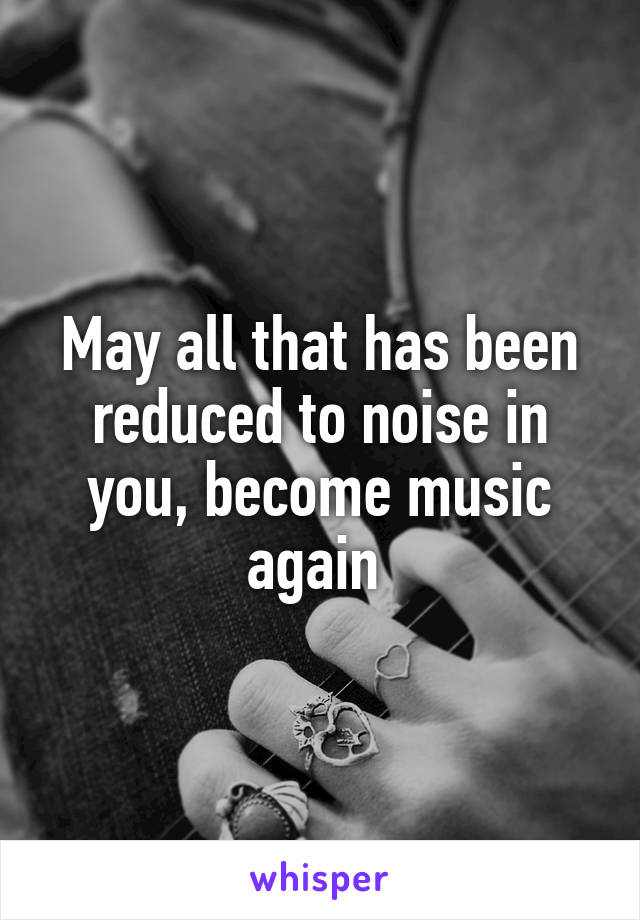 May all that has been reduced to noise in you, become music again
