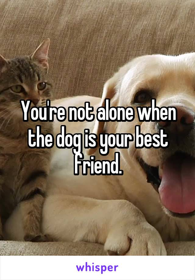 You're not alone when the dog is your best friend.