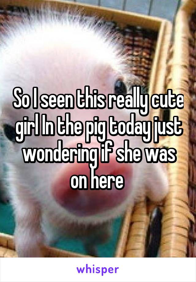 So I seen this really cute girl In the pig today just wondering if she was on here
