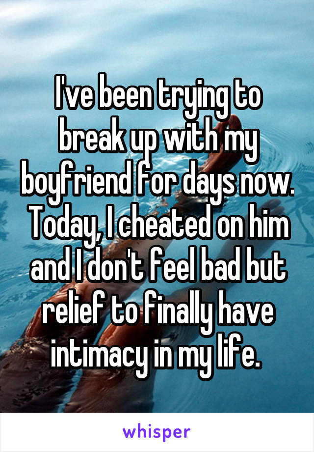 I've been trying to break up with my boyfriend for days now. Today, I cheated on him and I don't feel bad but relief to finally have intimacy in my life.