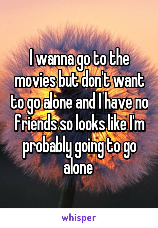 I wanna go to the movies but don't want to go alone and I have no friends so looks like I'm probably going to go alone