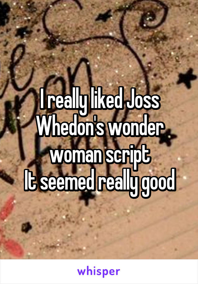I really liked Joss Whedon's wonder woman script It seemed really good