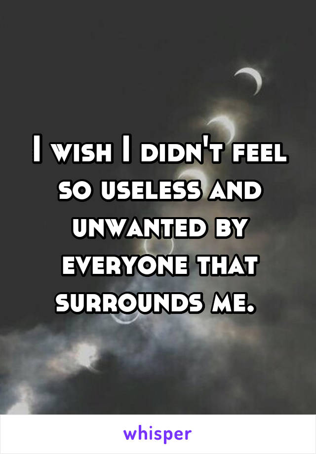 I wish I didn't feel so useless and unwanted by everyone that surrounds me.