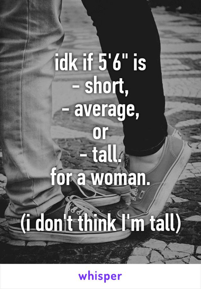 "idk if 5'6"" is - short, - average, or - tall. for a woman.  (i don't think I'm tall)"