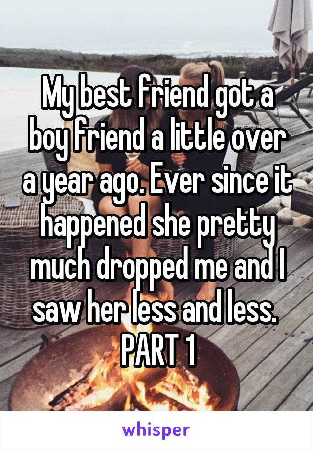 My best friend got a boy friend a little over a year ago. Ever since it happened she pretty much dropped me and I saw her less and less.  PART 1