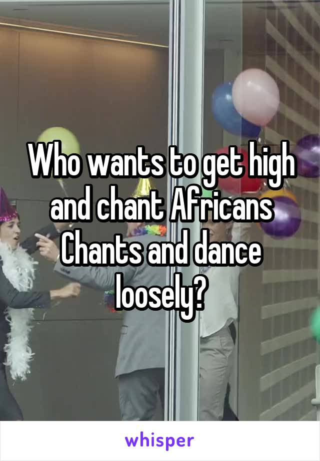 Who wants to get high and chant Africans Chants and dance loosely?