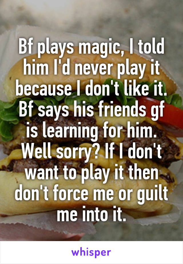 Bf plays magic, I told him I'd never play it because I don't like it. Bf says his friends gf is learning for him. Well sorry? If I don't want to play it then don't force me or guilt me into it.