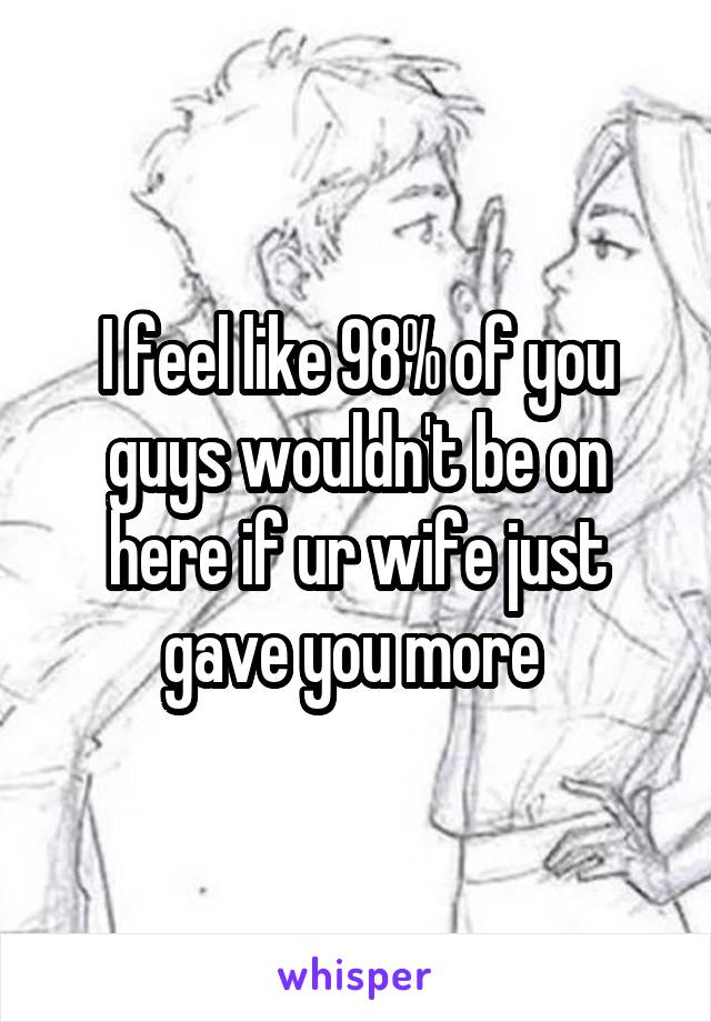 I feel like 98% of you guys wouldn't be on here if ur wife just gave you more