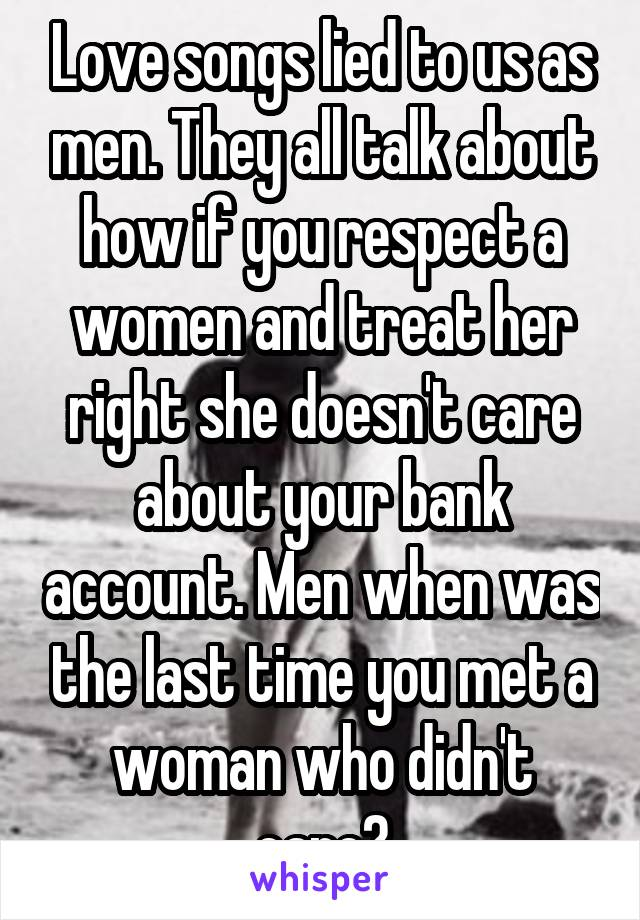 Love songs lied to us as men. They all talk about how if you respect a women and treat her right she doesn't care about your bank account. Men when was the last time you met a woman who didn't care?