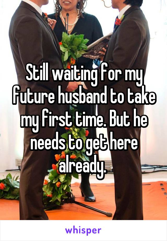 Still waiting for my future husband to take my first time. But he needs to get here already.