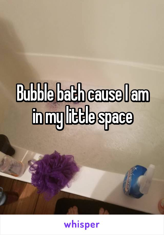 Bubble bath cause I am in my little space