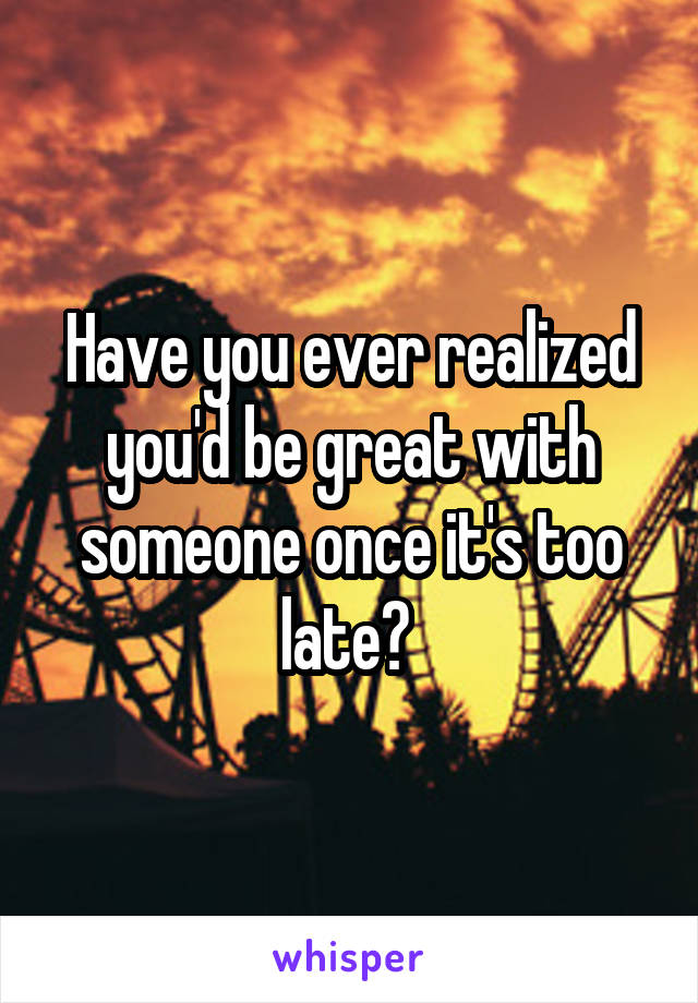 Have you ever realized you'd be great with someone once it's too late?