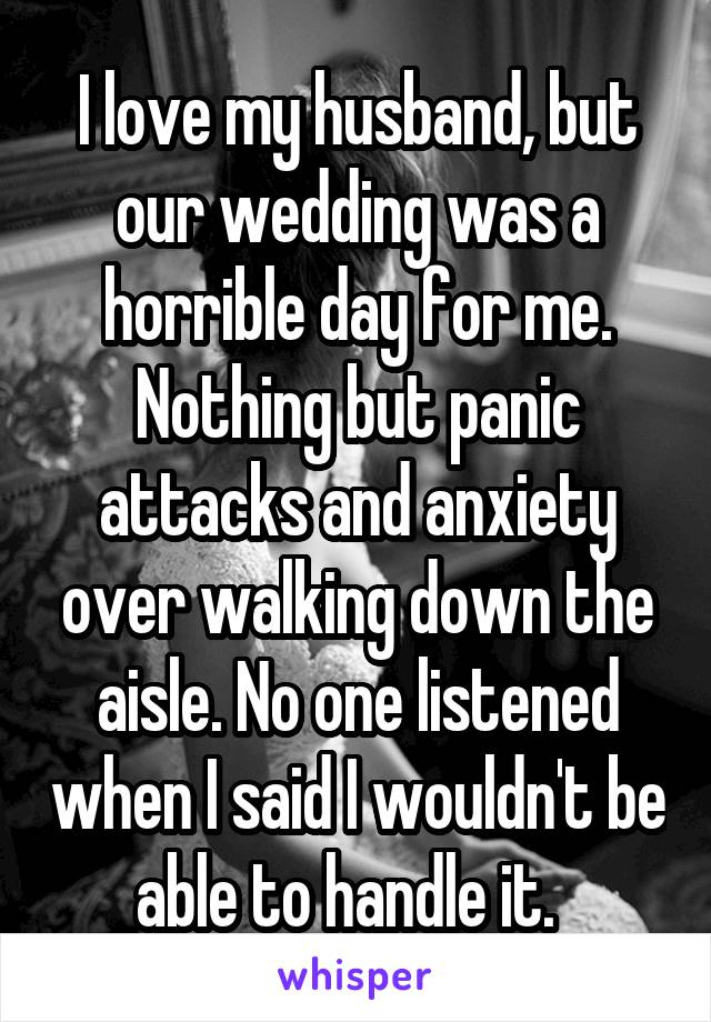 I love my husband, but our wedding was a horrible day for me. Nothing but panic attacks and anxiety over walking down the aisle. No one listened when I said I wouldn't be able to handle it.