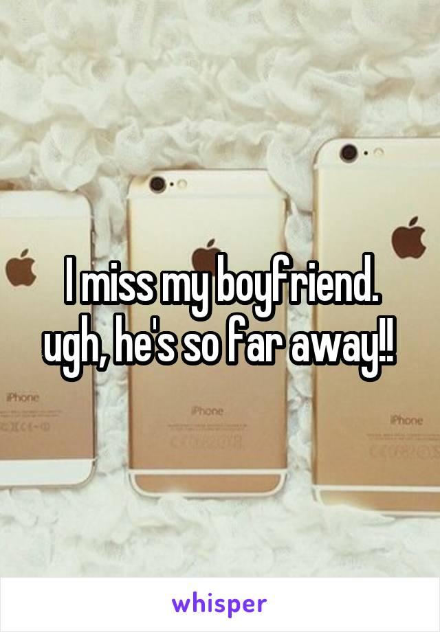 I miss my boyfriend. ugh, he's so far away!!