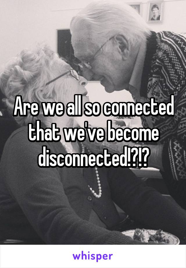 Are we all so connected that we've become disconnected!?!?