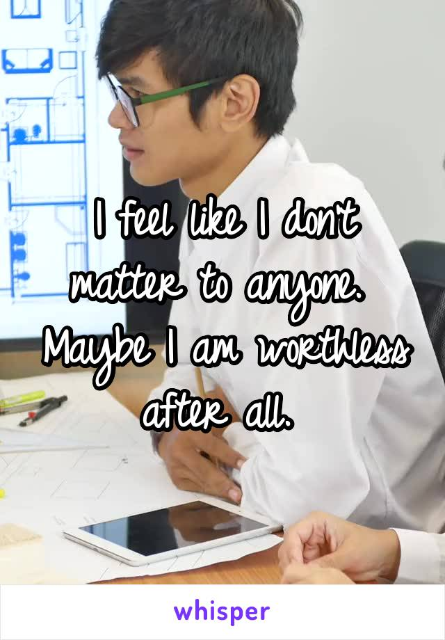 I feel like I don't matter to anyone.  Maybe I am worthless after all.