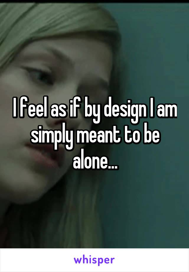 I feel as if by design I am simply meant to be alone...
