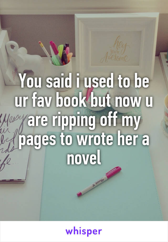 You said i used to be ur fav book but now u are ripping off my pages to wrote her a novel