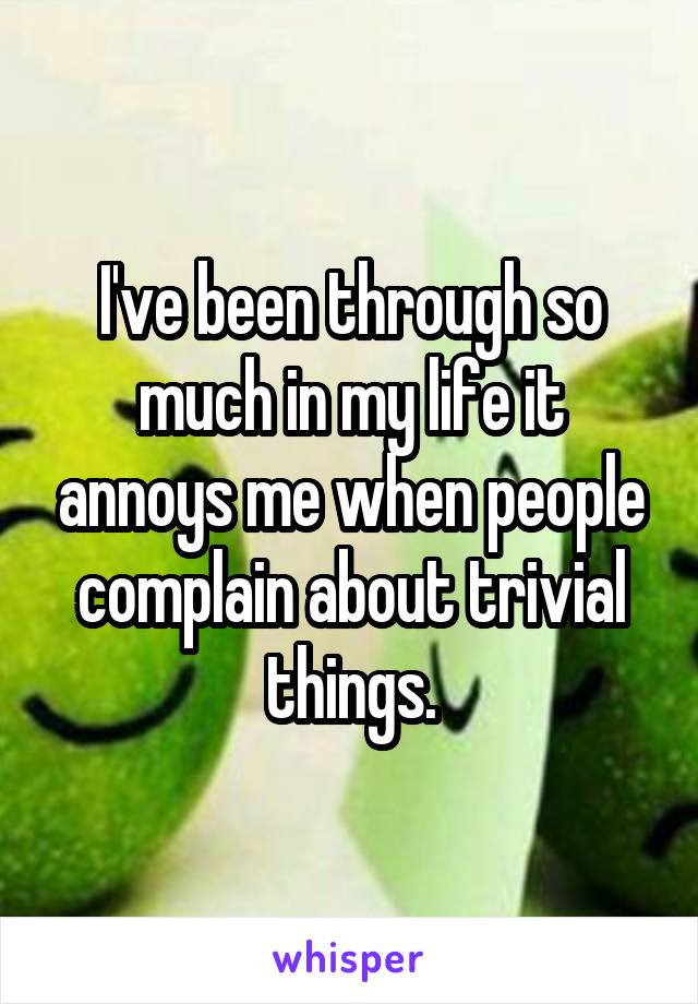 I've been through so much in my life it annoys me when people complain about trivial things.
