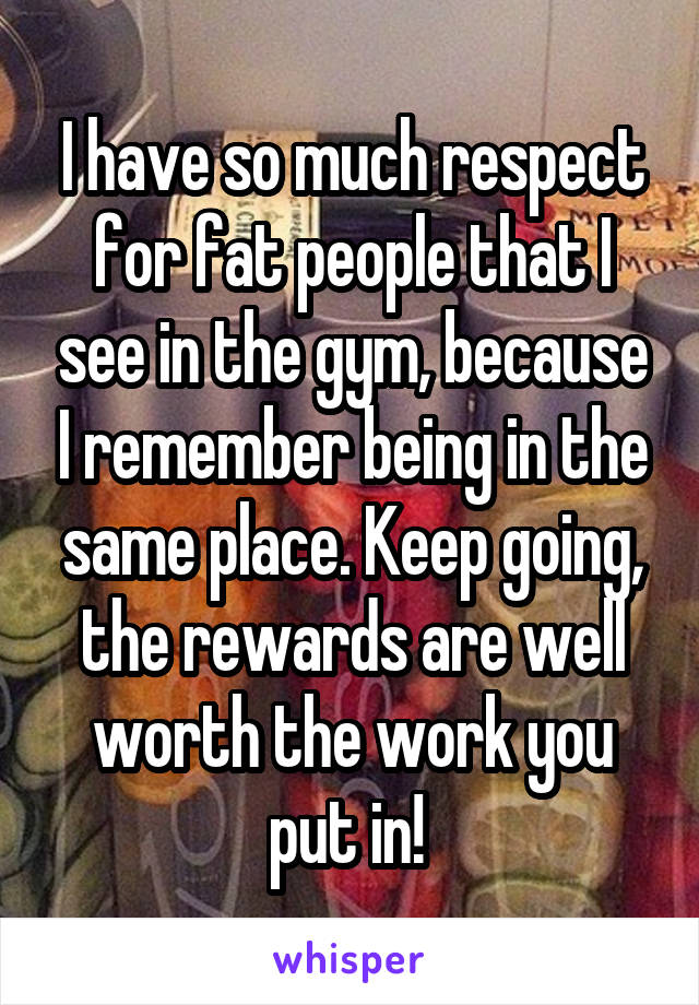 I have so much respect for fat people that I see in the gym, because I remember being in the same place. Keep going, the rewards are well worth the work you put in!