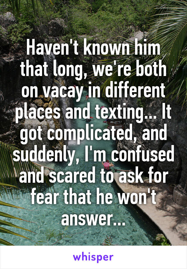 Haven't known him that long, we're both on vacay in different places and texting... It got complicated, and suddenly, I'm confused and scared to ask for fear that he won't answer...