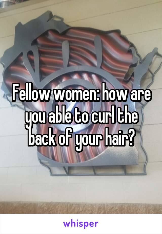 Fellow women: how are you able to curl the back of your hair?