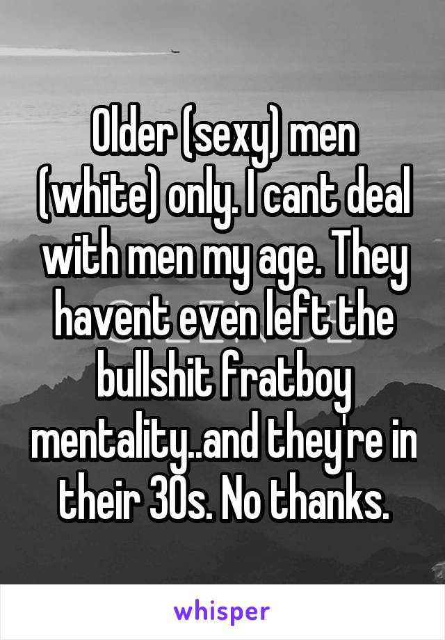 Older (sexy) men (white) only. I cant deal with men my age. They havent even left the bullshit fratboy mentality..and they're in their 30s. No thanks.