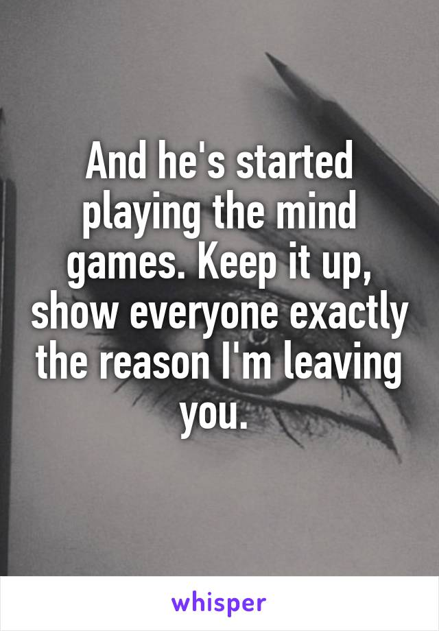 And he's started playing the mind games. Keep it up, show everyone exactly the reason I'm leaving you.