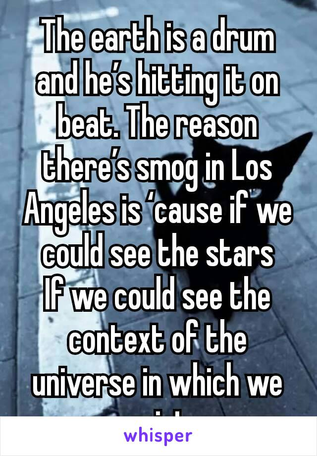 The earth is a drum and he's hitting it on beat. The reason there's smog in Los Angeles is 'cause if we could see the stars If we could see the context of the universe in which we exist