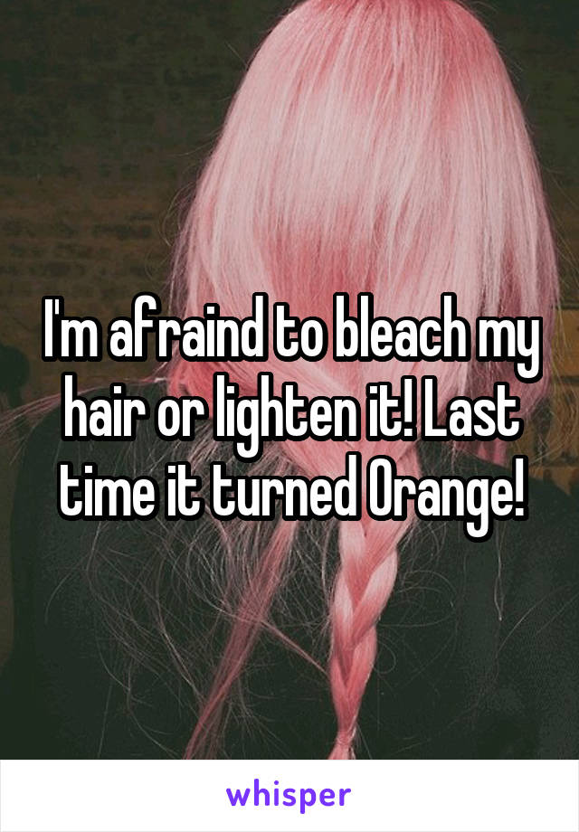 I'm afraind to bleach my hair or lighten it! Last time it turned Orange!