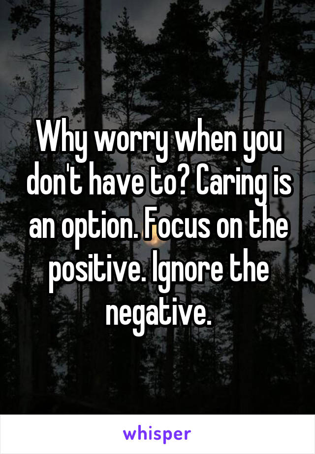 Why worry when you don't have to? Caring is an option. Focus on the positive. Ignore the negative.
