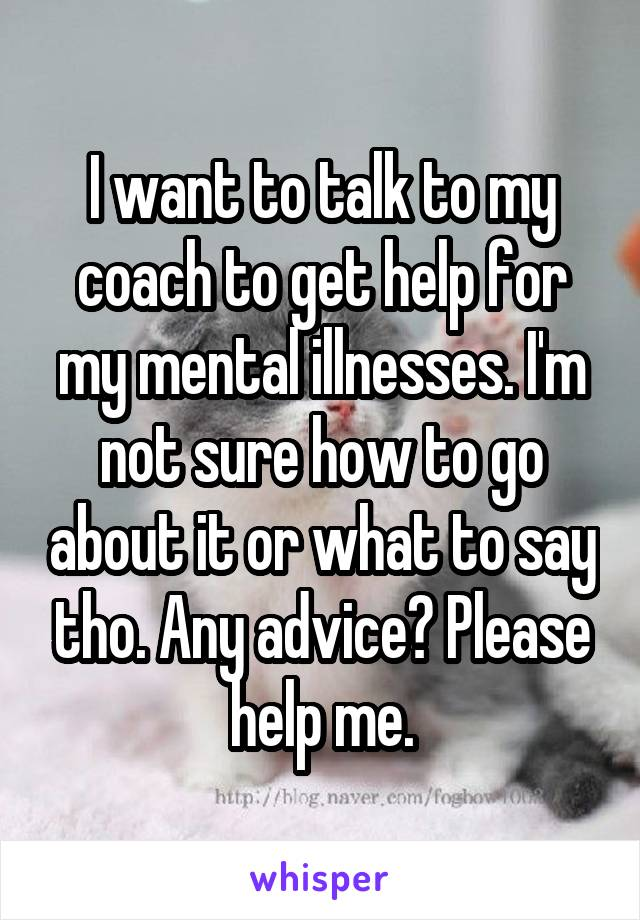 I want to talk to my coach to get help for my mental illnesses. I'm not sure how to go about it or what to say tho. Any advice? Please help me.