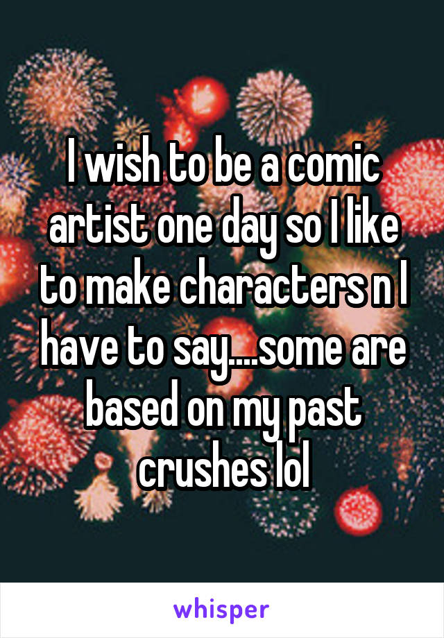 I wish to be a comic artist one day so I like to make characters n I have to say....some are based on my past crushes lol