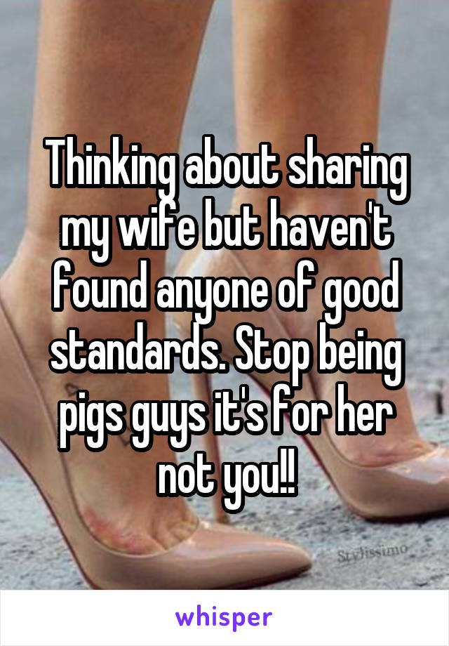 Thinking about sharing my wife but haven't found anyone of good standards. Stop being pigs guys it's for her not you!!