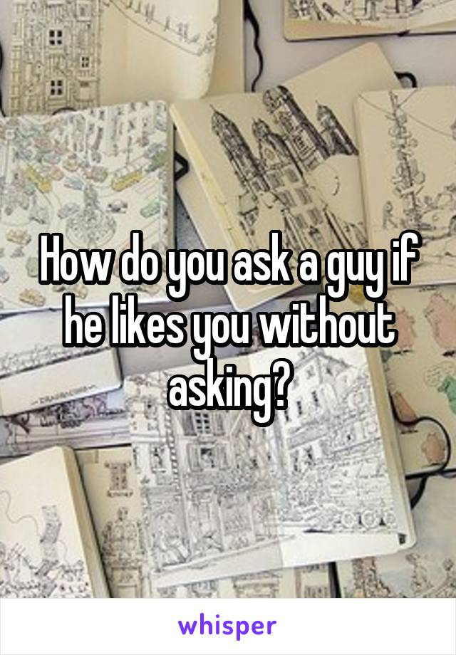 How do you ask a guy if he likes you without asking?