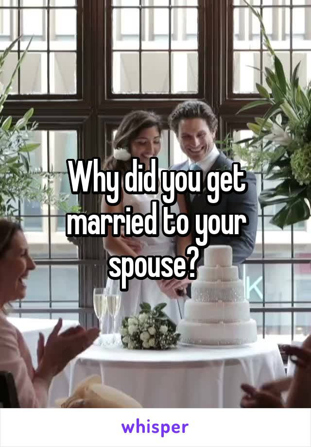 Why did you get married to your spouse?