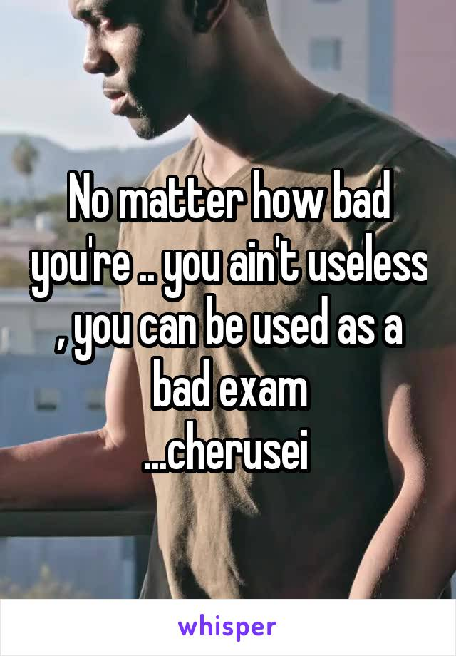 No matter how bad you're .. you ain't useless , you can be used as a bad exam ...cherusei