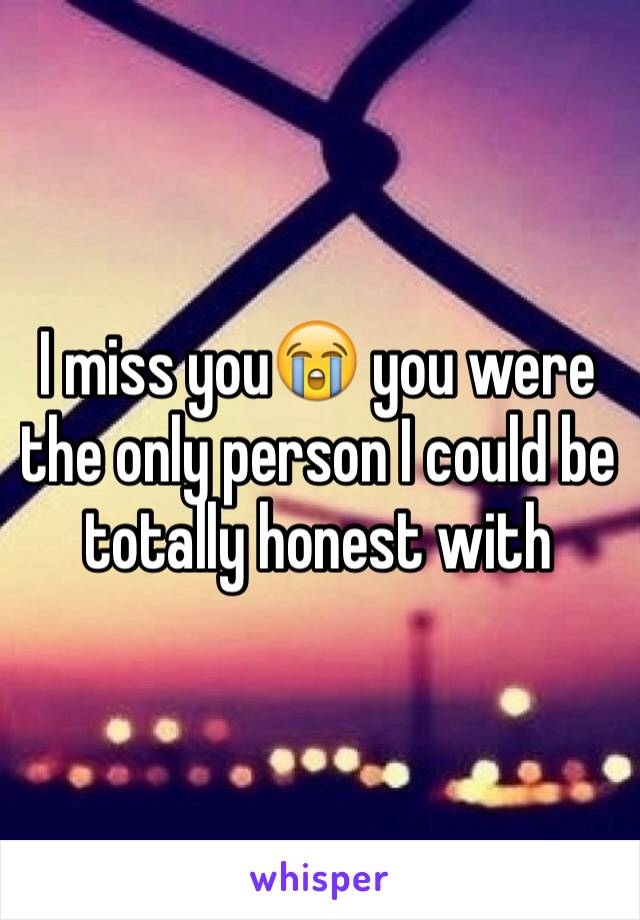 I miss you😭 you were the only person I could be totally honest with