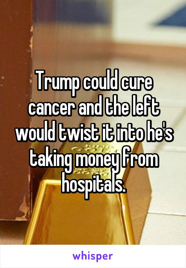 Trump could cure cancer and the left would twist it into he's taking money from hospitals.