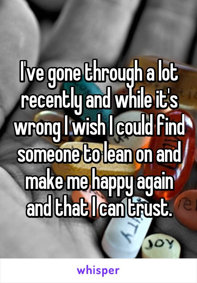 I've gone through a lot recently and while it's wrong I wish I could find someone to lean on and make me happy again and that I can trust.