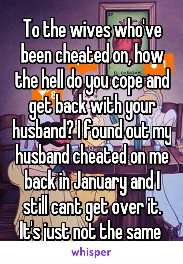 To the wives who've been cheated on, how the hell do you cope and get back with your husband? I found out my husband cheated on me back in January and I still cant get over it. It's just not the same