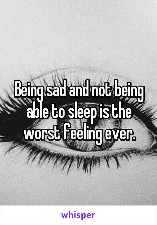 Being sad and not being able to sleep is the worst feeling ever.