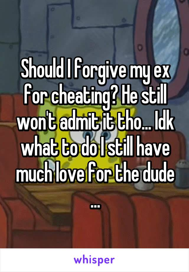 Should I forgive my ex for cheating? He still won't admit it tho... Idk what to do I still have much love for the dude ...