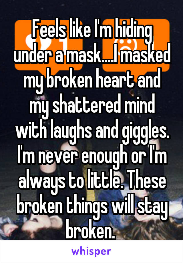 Feels like I'm hiding under a mask....I masked my broken heart and my shattered mind with laughs and giggles. I'm never enough or I'm always to little. These broken things will stay broken.