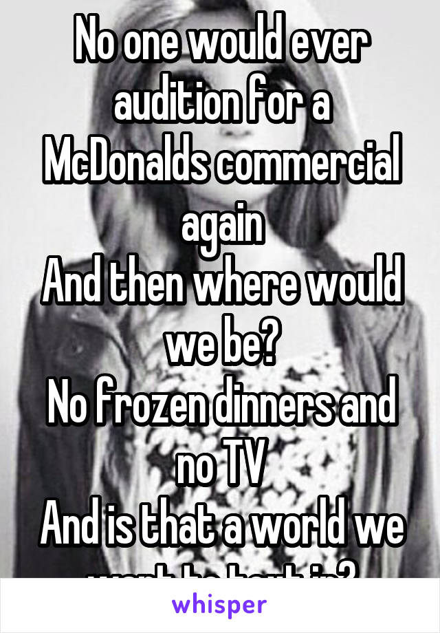 No one would ever audition for a McDonalds commercial again And then where would we be? No frozen dinners and no TV And is that a world we want to text in?