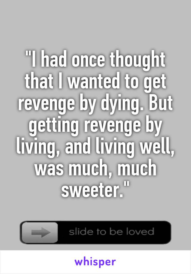 """""""I had once thought that I wanted to get revenge by dying. But getting revenge by living, and living well, was much, much sweeter."""""""