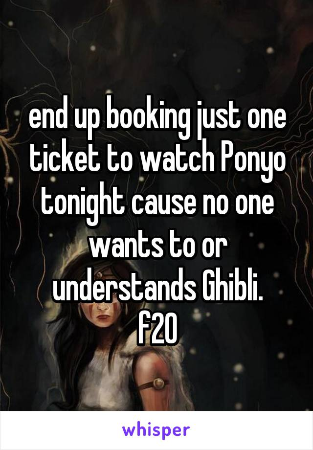 end up booking just one ticket to watch Ponyo tonight cause no one wants to or understands Ghibli. f20