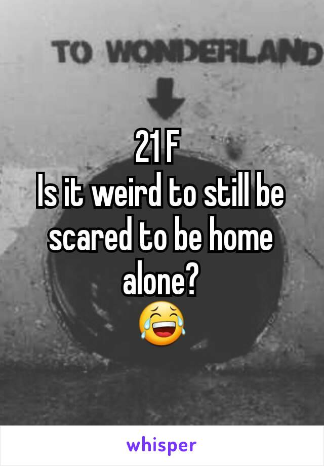 21 F  Is it weird to still be scared to be home alone? 😂